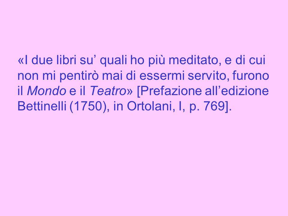 «I due libri su' quali ho più meditato, e di cui non mi pentirò mai di essermi servito, furono il Mondo e il Teatro» [Prefazione all'edizione Bettinelli (1750), in Ortolani, I, p.